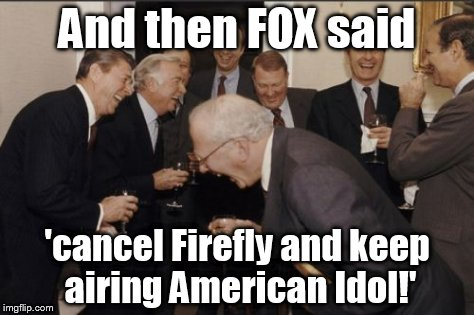 Really, FOX?  | And then FOX said 'cancel Firefly and keep airing American Idol!' | image tagged in memes,laughing men in suits,fox,firefly,american idol | made w/ Imgflip meme maker
