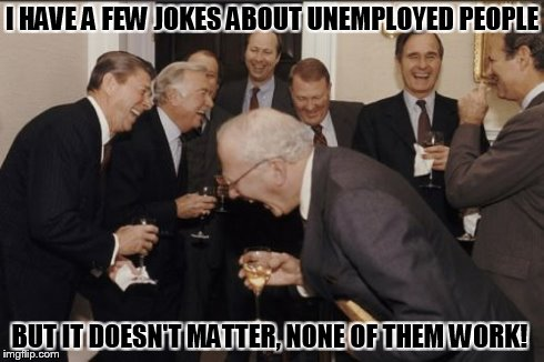 Jokes | I HAVE A FEW JOKES ABOUT UNEMPLOYED PEOPLE BUT IT DOESN'T MATTER, NONE OF THEM WORK! | image tagged in memes,laughing men in suits | made w/ Imgflip meme maker