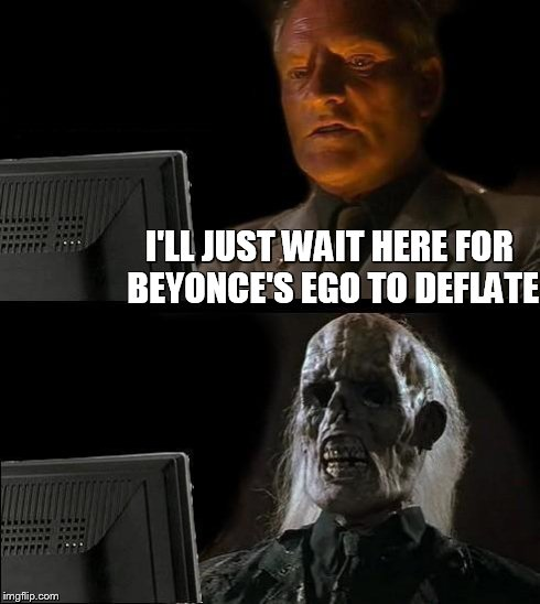 Ill Just Wait Here Meme | I'LL JUST WAIT HERE FOR BEYONCE'S EGO TO DEFLATE | image tagged in memes,ill just wait here | made w/ Imgflip meme maker
