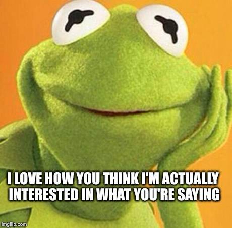 I LOVE HOW YOU THINK I'M ACTUALLY INTERESTED IN WHAT YOU'RE SAYING | image tagged in kermit,kermit the frog | made w/ Imgflip meme maker