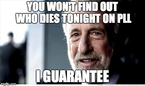I Guarantee It Meme | YOU WON'T FIND OUT WHO DIES TONIGHT ON PLL I GUARANTEE | image tagged in memes,i guarantee it | made w/ Imgflip meme maker