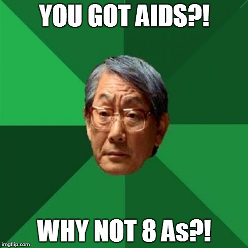 High Expectations Asian Father | YOU GOT AIDS?! WHY NOT 8 As?! | image tagged in memes,high expectations asian father,funny,college,drunk | made w/ Imgflip meme maker