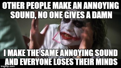 And everybody loses their minds Meme | OTHER PEOPLE MAKE AN ANNOYING SOUND, NO ONE GIVES A DAMN I MAKE THE SAME ANNOYING SOUND AND EVERYONE LOSES THEIR MINDS | image tagged in memes,and everybody loses their minds | made w/ Imgflip meme maker