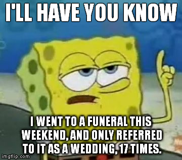 I'll Have You Know Spongebob | I'LL HAVE YOU KNOW I WENT TO A FUNERAL THIS WEEKEND, AND ONLY REFERRED TO IT AS A WEDDING, 17 TIMES. | image tagged in memes,ill have you know spongebob | made w/ Imgflip meme maker
