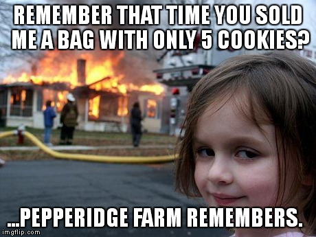 Disaster Girl | REMEMBER THAT TIME YOU SOLD ME A BAG WITH ONLY 5 COOKIES? ...PEPPERIDGE FARM REMEMBERS. | image tagged in memes,disaster girl | made w/ Imgflip meme maker