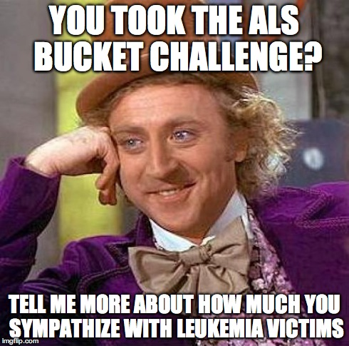 Creepy Condescending Wonka Meme | YOU TOOK THE ALS BUCKET CHALLENGE? TELL ME MORE ABOUT HOW MUCH YOU SYMPATHIZE WITH LEUKEMIA VICTIMS | image tagged in memes,creepy condescending wonka | made w/ Imgflip meme maker