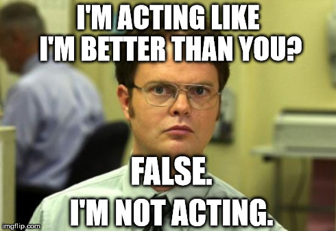 Troll Dwight | I'M ACTING LIKE I'M BETTER THAN YOU? I'M NOT ACTING. FALSE. | image tagged in memes,dwight schrute,funny,fail,scumbag,douchebag | made w/ Imgflip meme maker
