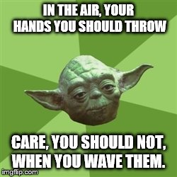 Yoda advice | IN THE AIR, YOUR HANDS YOU SHOULD THROW CARE, YOU SHOULD NOT, WHEN YOU WAVE THEM. | image tagged in memes,advice yoda,too funny,jokes | made w/ Imgflip meme maker
