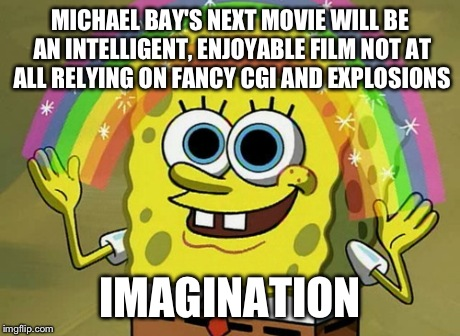Imagination Spongebob | MICHAEL BAY'S NEXT MOVIE WILL BE AN INTELLIGENT, ENJOYABLE FILM NOT AT ALL RELYING ON FANCY CGI AND EXPLOSIONS IMAGINATION | image tagged in memes,imagination spongebob,explosion,funny,spongebob,movies | made w/ Imgflip meme maker