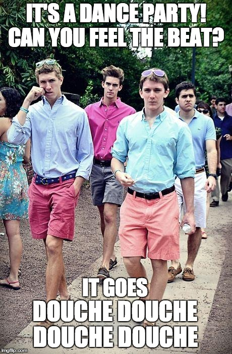 FratBoys | IT'S A DANCE PARTY! CAN YOU FEEL THE BEAT?  DOUCHE DOUCHE IT GOES DOUCHE DOUCHE | image tagged in fratboys | made w/ Imgflip meme maker