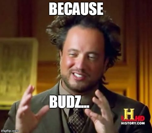 Ancient Aliens Meme | BECAUSE BUDZ... | image tagged in memes,ancient aliens | made w/ Imgflip meme maker