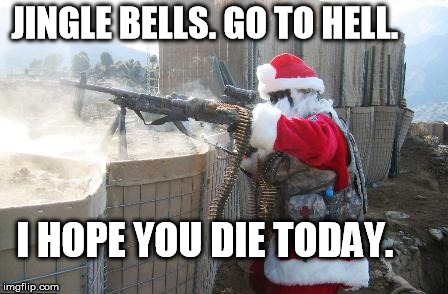 Hohoho | JINGLE BELLS. GO TO HELL. I HOPE YOU DIE TODAY. | image tagged in memes,hohoho | made w/ Imgflip meme maker
