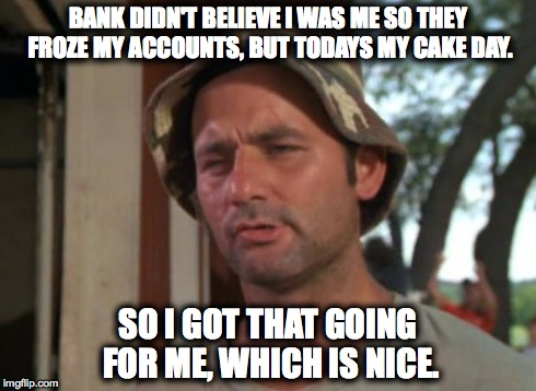 So I Got That Goin For Me Which Is Nice Meme | BANK DIDN'T BELIEVE I WAS ME SO THEY FROZE MY ACCOUNTS, BUT TODAYS MY CAKE DAY. SO I GOT THAT GOING FOR ME, WHICH IS NICE. | image tagged in memes,so i got that goin for me which is nice,AdviceAnimals | made w/ Imgflip meme maker