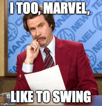 I TOO, MARVEL,  LIKE TO SWING | image tagged in ron burgandy | made w/ Imgflip meme maker