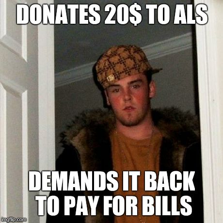 Scumbag Steve Meme | DONATES 20$ TO ALS DEMANDS IT BACK TO PAY FOR BILLS | image tagged in memes,scumbag steve | made w/ Imgflip meme maker