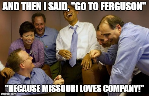 "ferguson fiasco | AND THEN I SAID, ""GO TO FERGUSON"" ""BECAUSE MISSOURI LOVES COMPANY!"" 