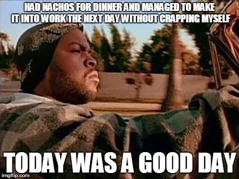 ice cube | HAD NACHOS FOR DINNER AND MANAGED TO MAKE IT INTO WORK THE NEXT DAY WITHOUT CRAPPING MYSELF TODAY WAS A GOOD DAY | image tagged in ice cube,AdviceAnimals | made w/ Imgflip meme maker