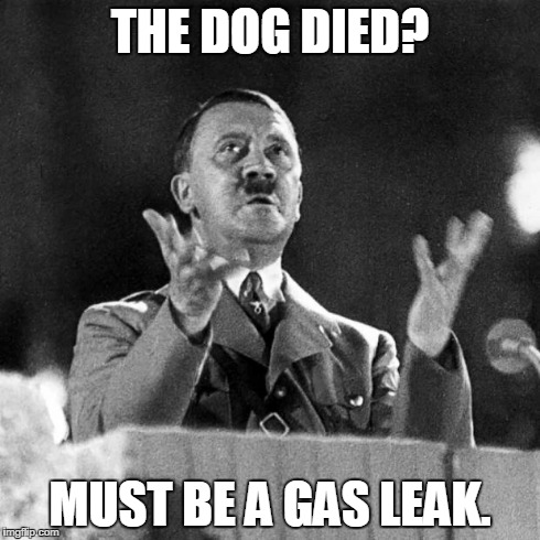CFK Hitler | THE DOG DIED? MUST BE A GAS LEAK. | image tagged in cfk hitler | made w/ Imgflip meme maker