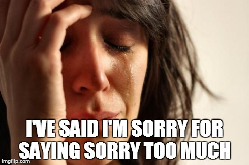 First World Problems Meme | I'VE SAID I'M SORRY FOR SAYING SORRY TOO MUCH | image tagged in memes,first world problems,AdviceAnimals | made w/ Imgflip meme maker