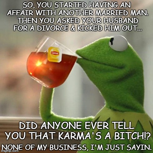 But That's None Of My Business | SO, YOU STARTED HAVING AN AFFAIR WITH ANOTHER MARRIED MAN. THEN YOU ASKED YOUR HUSBAND FOR A DIVORCE & KICKED HIM OUT... NONE OF MY BUSINESS | image tagged in memes,but thats none of my business,kermit the frog | made w/ Imgflip meme maker