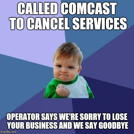 Success Kid Meme | CALLED COMCAST TO CANCEL SERVICES OPERATOR SAYS WE'RE SORRY TO LOSE YOUR BUSINESS AND WE SAY GOODBYE | image tagged in memes,success kid | made w/ Imgflip meme maker