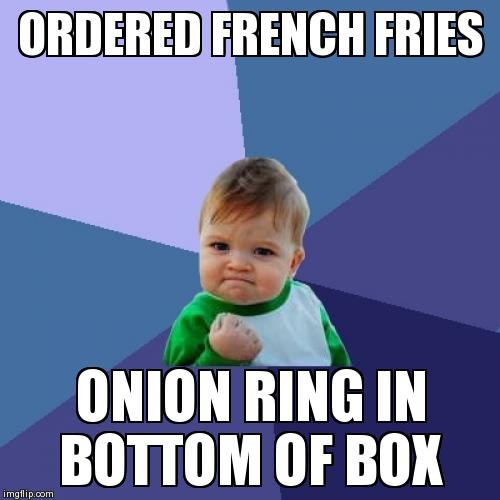 Success Kid Meme | ORDERED FRENCH FRIES ONION RING IN BOTTOM OF BOX | image tagged in memes,success kid | made w/ Imgflip meme maker
