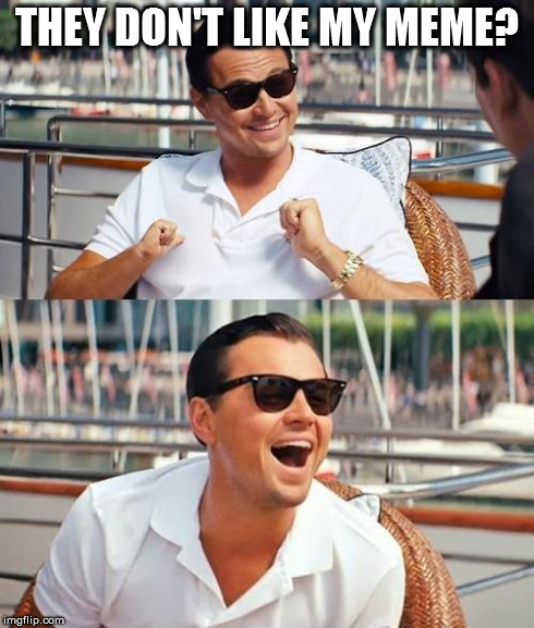 Leonardo Dicaprio Wolf Of Wall Street | THEY DON'T LIKE MY MEME? | image tagged in memes,leonardo dicaprio wolf of wall street,funny,meme,too funny,truth | made w/ Imgflip meme maker