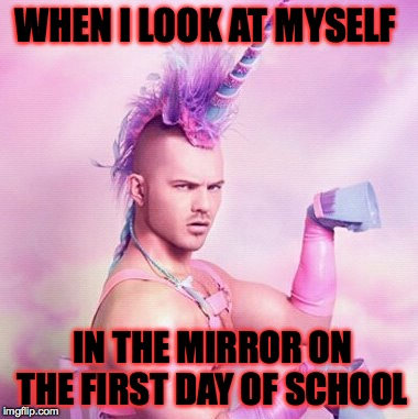 Unicorn MAN Meme | WHEN I LOOK AT MYSELF   IN THE MIRROR ON THE FIRST DAY OF SCHOOL | image tagged in memes,unicorn man | made w/ Imgflip meme maker