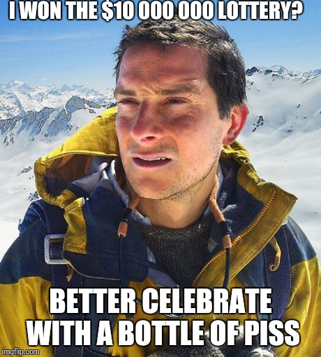 Bear Grylls Meme | I WON THE $10 000 000 LOTTERY? BETTER CELEBRATE WITH A BOTTLE OF PISS | image tagged in memes,bear grylls | made w/ Imgflip meme maker