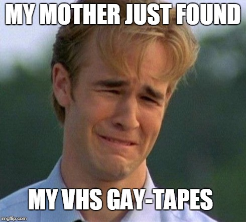 1990s First World Problems | MY MOTHER JUST FOUND MY VHS GAY-TAPES | image tagged in memes,1990s first world problems | made w/ Imgflip meme maker