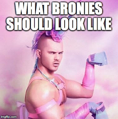 Unicorn MAN | WHAT BRONIES SHOULD LOOK LIKE | image tagged in memes,unicorn man | made w/ Imgflip meme maker