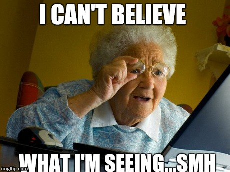 Grandma Finds The Internet Meme | I CAN'T BELIEVE  WHAT I'M SEEING...SMH | image tagged in memes,grandma finds the internet | made w/ Imgflip meme maker