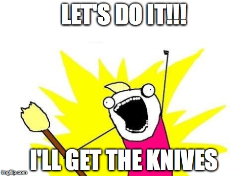 LET'S DO IT!!! I'LL GET THE KNIVES | image tagged in memes,x all the y | made w/ Imgflip meme maker