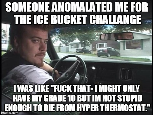 "Ice Bucket Hypothermia | SOMEONE ANOMALATED ME FOR THE ICE BUCKET CHALLANGE I WAS LIKE ""F**K THAT- I MIGHT ONLY HAVE MY GRADE 10 BUT IM NOT STUPID ENOUGH TO DIE FROM 