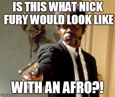 Is this what Nick fury would look like with an afro??!! | IS THIS WHAT NICK FURY WOULD LOOK LIKE WITH AN AFRO?! | image tagged in memes,say that again i dare you,nick fury,marvel,shield,spies | made w/ Imgflip meme maker