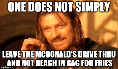 One Does Not Simply Meme | ONE DOES NOT SIMPLY LEAVE THE MCDONALD'S DRIVE THRU AND NOT REACH IN BAG FOR FRIES | image tagged in memes,one does not simply | made w/ Imgflip meme maker
