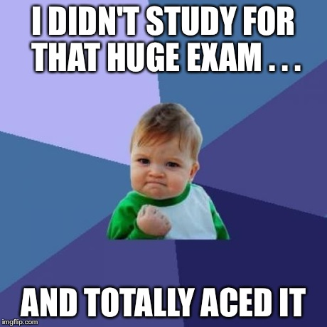Success Kid Meme | I DIDN'T STUDY FOR THAT HUGE EXAM . . . AND TOTALLY ACED IT | image tagged in memes,success kid | made w/ Imgflip meme maker
