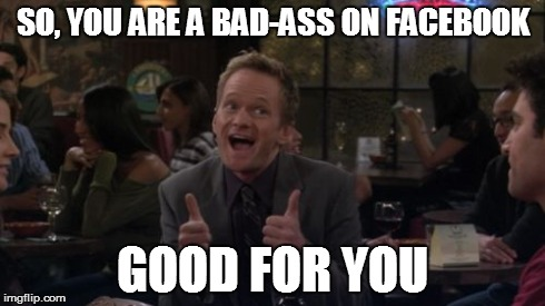 believe me... nobody cares | SO, YOU ARE A BAD-ASS ON FACEBOOK GOOD FOR YOU | image tagged in memes,barney stinson win | made w/ Imgflip meme maker