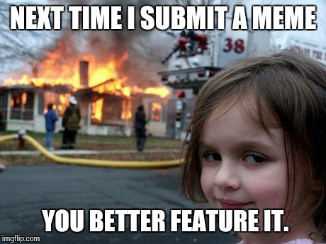 Disaster Girl | NEXT TIME I SUBMIT A MEME YOU BETTER FEATURE IT. | image tagged in memes,disaster girl | made w/ Imgflip meme maker