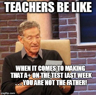 Teachers these days?!? | TEACHERS BE LIKE WHEN IT COMES TO MAKING THAT A+ ON THE TEST LAST WEEK . . . YOU ARE NOT THE FATHER! | image tagged in memes,maury lie detector,school,teachers,grades,no play | made w/ Imgflip meme maker