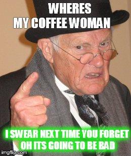 bpns2 back in my day meme imgflip,Wheres My Coffee Meme