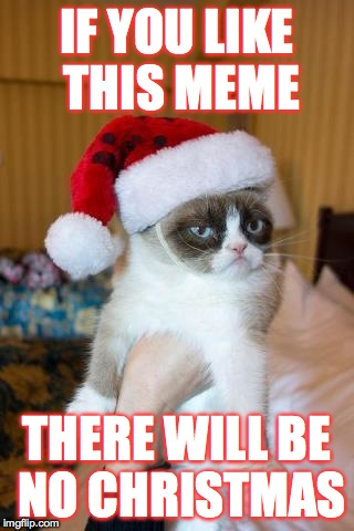 Grumpy Cat Christmas | IF YOU LIKE THIS MEME THERE WILL BE NO CHRISTMAS | image tagged in memes,grumpy cat christmas,grumpy cat | made w/ Imgflip meme maker