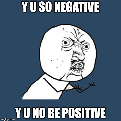 Y U No Meme | Y U SO NEGATIVE Y U NO BE POSITIVE | image tagged in memes,y u no | made w/ Imgflip meme maker