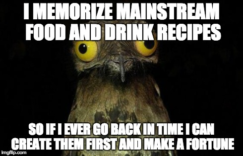Weird Stuff I Do Potoo Meme | I MEMORIZE MAINSTREAM FOOD AND DRINK RECIPES SO IF I EVER GO BACK IN TIME I CAN CREATE THEM FIRST AND MAKE A FORTUNE | image tagged in memes,weird stuff i do potoo | made w/ Imgflip meme maker