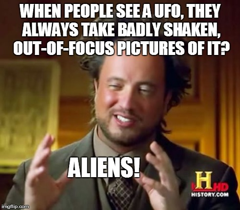 Ancient Aliens Meme | WHEN PEOPLE SEE A UFO, THEY ALWAYS TAKE BADLY SHAKEN, OUT-OF-FOCUS PICTURES OF IT? ALIENS! | image tagged in memes,ancient aliens | made w/ Imgflip meme maker