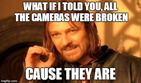 One Does Not Simply Meme | WHAT IF I TOLD YOU, ALL THE CAMERAS WERE BROKEN CAUSE THEY ARE | image tagged in memes,one does not simply | made w/ Imgflip meme maker