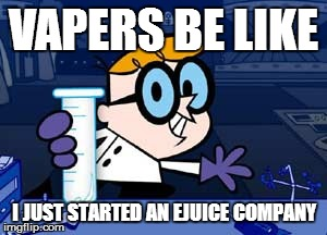 Dexter | VAPERS BE LIKE I JUST STARTED AN EJUICE COMPANY | image tagged in memes,dexter | made w/ Imgflip meme maker