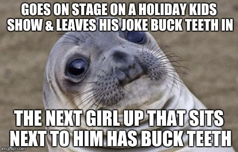 Awkward Moment Sealion Meme | GOES ON STAGE ON A HOLIDAY KIDS SHOW & LEAVES HIS JOKE BUCK TEETH IN THE NEXT GIRL UP THAT SITS NEXT TO HIM HAS BUCK TEETH | image tagged in memes,awkward moment sealion | made w/ Imgflip meme maker