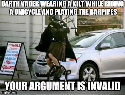 Invalid Argument Vader | DARTH VADER WEARING A KILT WHILE RIDING A UNICYCLE AND PLAYING THE BAGPIPES YOUR ARGUMENT IS INVALID | image tagged in memes,invalid argument vader | made w/ Imgflip meme maker