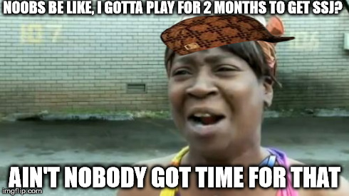 Aint Nobody Got Time For That Meme | NOOBS BE LIKE, I GOTTA PLAY FOR 2 MONTHS TO GET SSJ? AIN'T NOBODY GOT TIME FOR THAT | image tagged in memes,aint nobody got time for that,scumbag | made w/ Imgflip meme maker